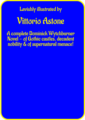 Lavishly illustrated by  Vittorio Astone  A complete Dominick Wytchburner Novel - of Gothic castles, decadent nobility & of supernatural menace!